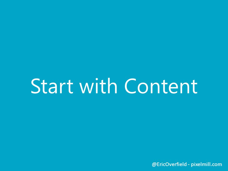 Start with Content @EricOverfield - pixelmill.com