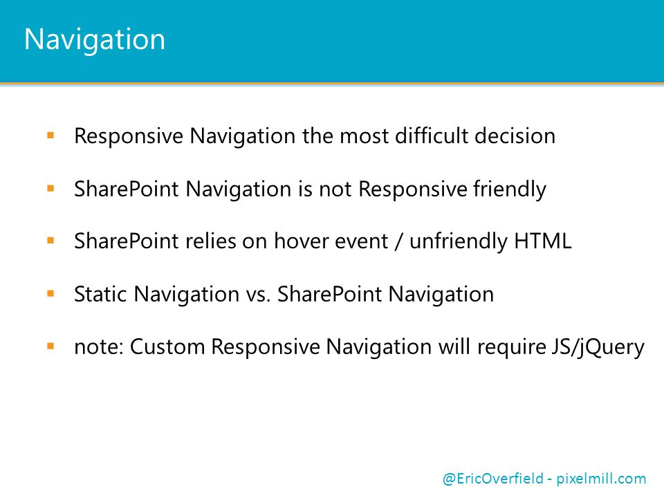 Navigation  Responsive Navigation the most difficult decision  SharePoint Navigation is not Responsive friendly @EricOverfield - pixelmill.com  SharePoint relies on hover event / unfriendly HTML  Static Navigation vs.