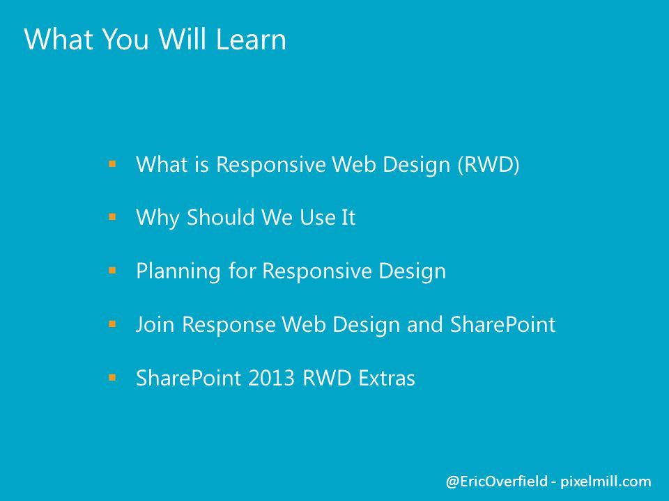 What You Will Learn  What is Responsive Web Design (RWD)  Why Should We Use It  Planning for Responsive Design  Join Response Web Design and SharePoint  SharePoint 2013 RWD Extras @EricOverfield - pixelmill.com
