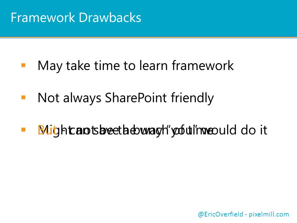 Framework Drawbacks  May take time to learn framework  Not always SharePoint friendly @EricOverfield - pixelmill.com  Might not be the way you would do it  But - can save a bunch of time