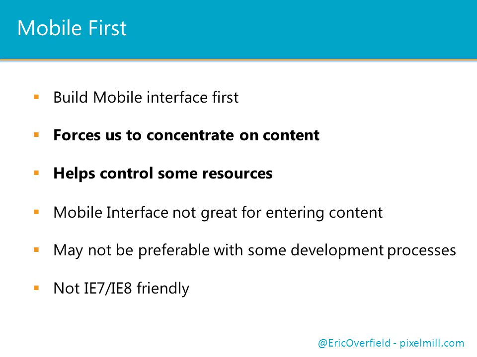 Mobile First  Build Mobile interface first  Forces us to concentrate on content  Helps control some resources @EricOverfield - pixelmill.com  Mobile Interface not great for entering content  May not be preferable with some development processes  Not IE7/IE8 friendly