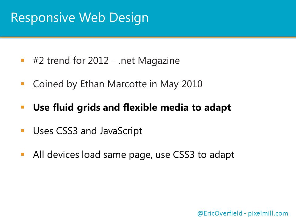 Responsive Web Design  #2 trend for 2012 -.net Magazine  Coined by Ethan Marcotte in May 2010  Use fluid grids and flexible media to adapt  Uses CSS3 and JavaScript  All devices load same page, use CSS3 to adapt @EricOverfield - pixelmill.com