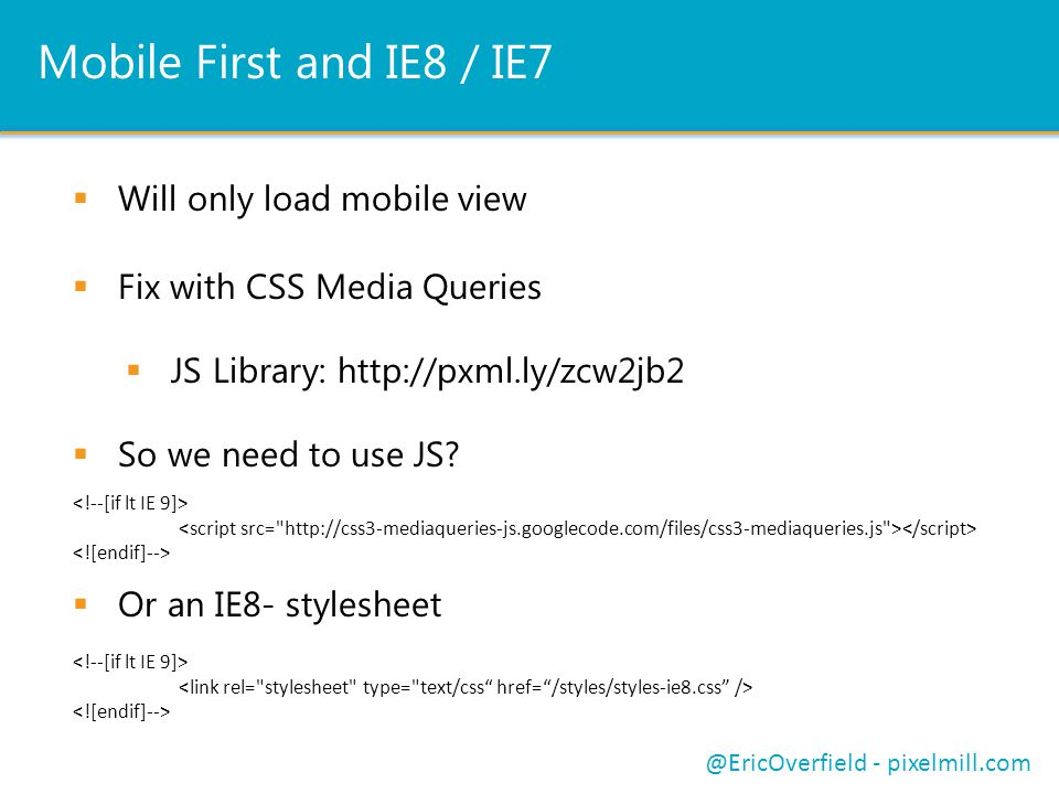 Mobile First and IE8 / IE7  Will only load mobile view @EricOverfield - pixelmill.com  Fix with CSS Media Queries  JS Library: http://pxml.ly/zcw2jb2  So we need to use JS.