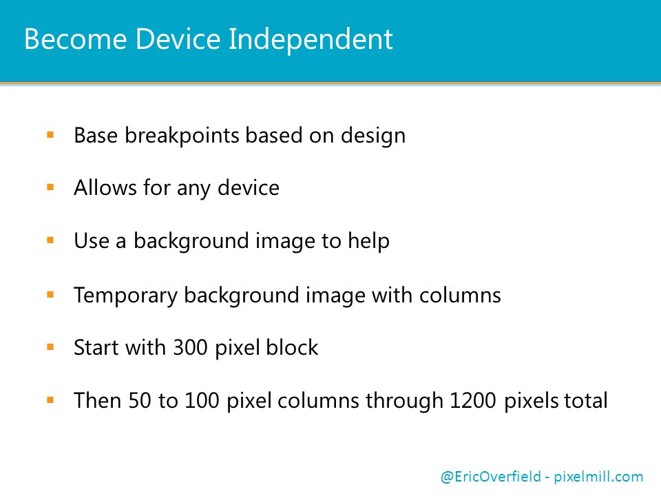 Become Device Independent  Base breakpoints based on design  Allows for any device  Use a background image to help @EricOverfield - pixelmill.com  Temporary background image with columns  Start with 300 pixel block  Then 50 to 100 pixel columns through 1200 pixels total
