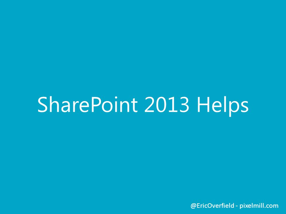 SharePoint 2013 Helps @EricOverfield - pixelmill.com