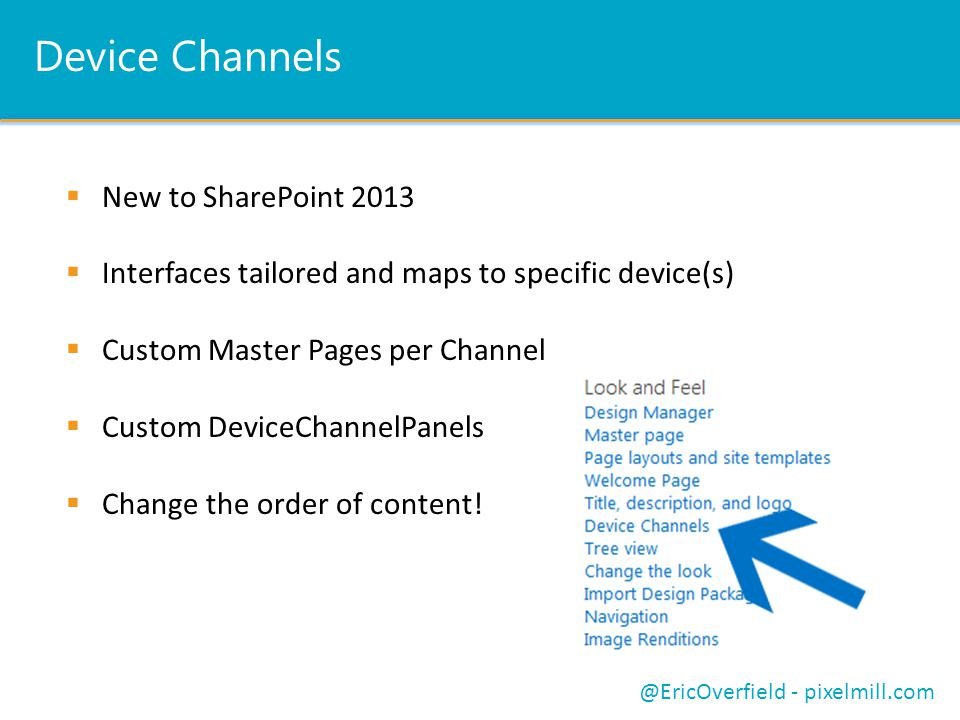 Device Channels  New to SharePoint 2013  Interfaces tailored and maps to specific device(s)  Custom Master Pages per Channel  Custom DeviceChannelPanels  Change the order of content.