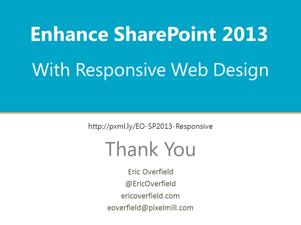 With Responsive Web Design Enhance SharePoint 2013 Thank You Eric Overfield @EricOverfield ericoverfield.com eoverfield@pixelmill.com http://pxml.ly/EO-SP2013-Responsive