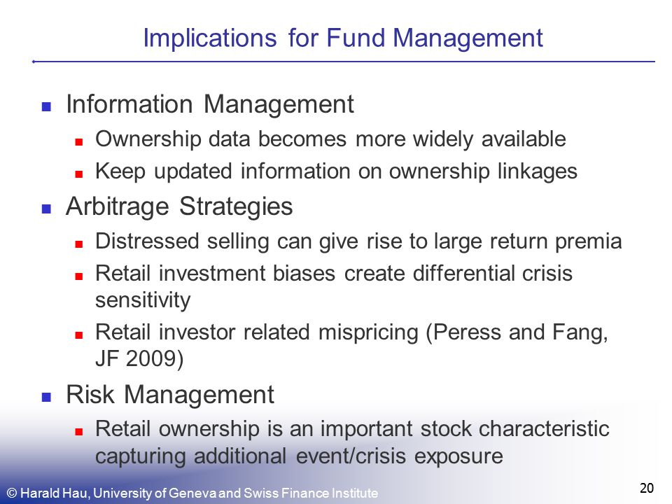 Implications for Fund Management Information Management Ownership data becomes more widely available Keep updated information on ownership linkages Arbitrage Strategies Distressed selling can give rise to large return premia Retail investment biases create differential crisis sensitivity Retail investor related mispricing (Peress and Fang, JF 2009) Risk Management Retail ownership is an important stock characteristic capturing additional event/crisis exposure 20 © Harald Hau, University of Geneva and Swiss Finance Institute