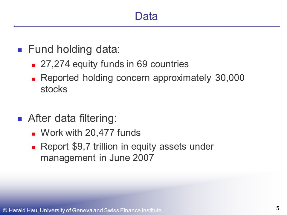 Data Fund holding data: 27,274 equity funds in 69 countries Reported holding concern approximately 30,000 stocks After data filtering: Work with 20,477 funds Report $9,7 trillion in equity assets under management in June 2007 5 © Harald Hau, University of Geneva and Swiss Finance Institute
