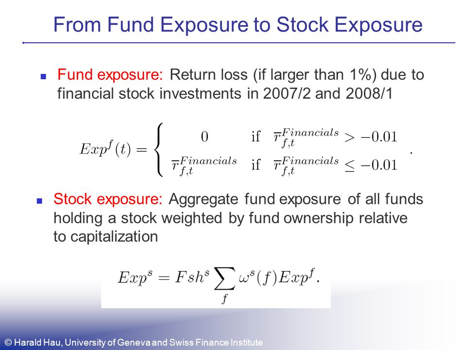 From Fund Exposure to Stock Exposure Fund exposure: Return loss (if larger than 1%) due to financial stock investments in 2007/2 and 2008/1 Stock exposure: Aggregate fund exposure of all funds holding a stock weighted by fund ownership relative to capitalization © Harald Hau, University of Geneva and Swiss Finance Institute