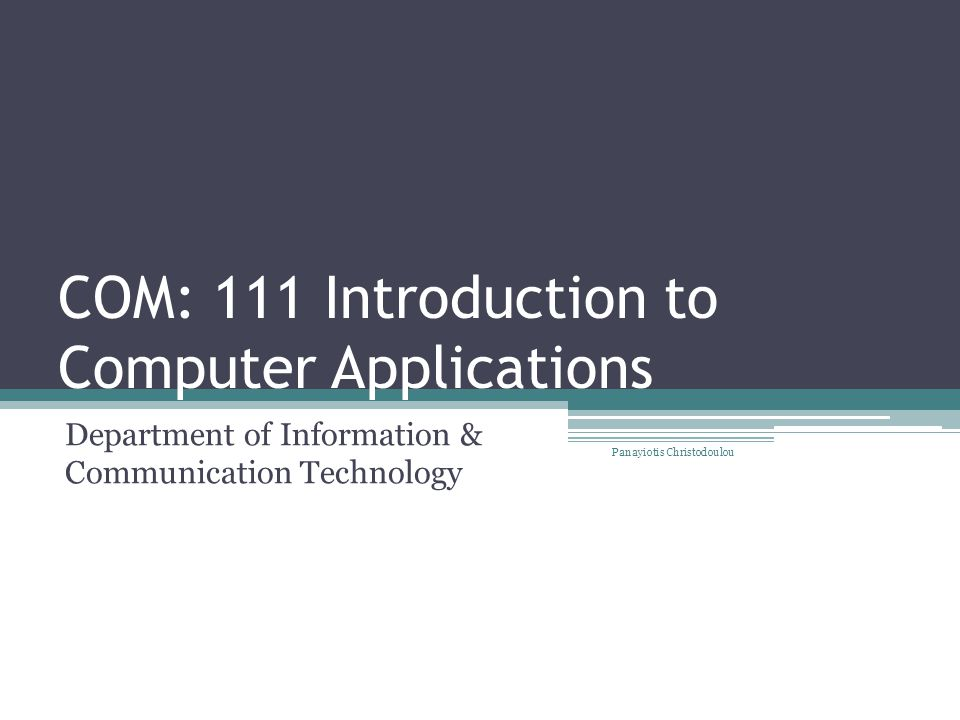 COM: 111 Introduction to Computer Applications Department of Information & Communication Technology Panayiotis Christodoulou