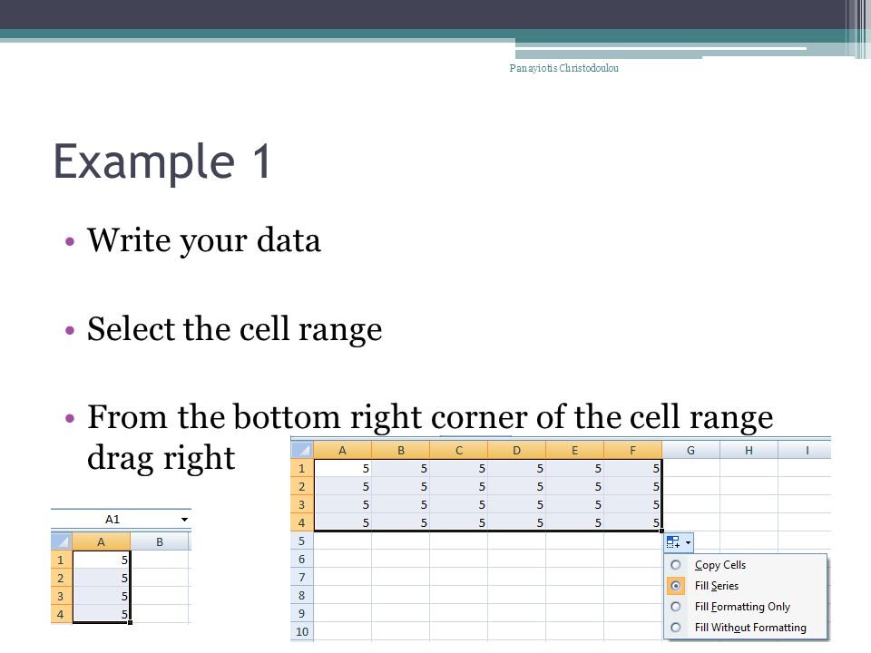 Write your data Select the cell range From the bottom right corner of the cell range drag right Example 1