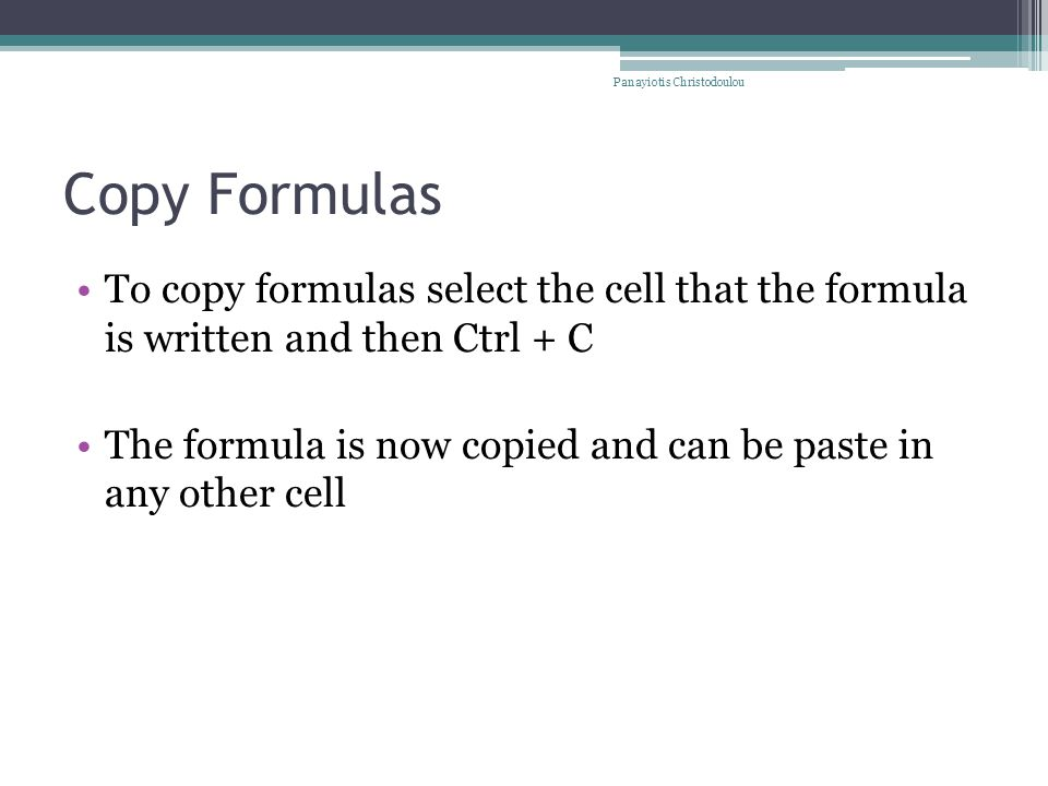 Copy Formulas To copy formulas select the cell that the formula is written and then Ctrl + C The formula is now copied and can be paste in any other cell Panayiotis Christodoulou