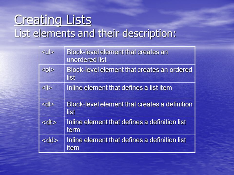 Creating Lists List elements and their description: <ul> Block-level element that creates an unordered list <ol> Block-level element that creates an ordered list <li> Inline element that defines a list item <dl> Block-level element that creates a definition list <dt> Inline element that defines a definition list term <dd> Inline element that defines a definition list item