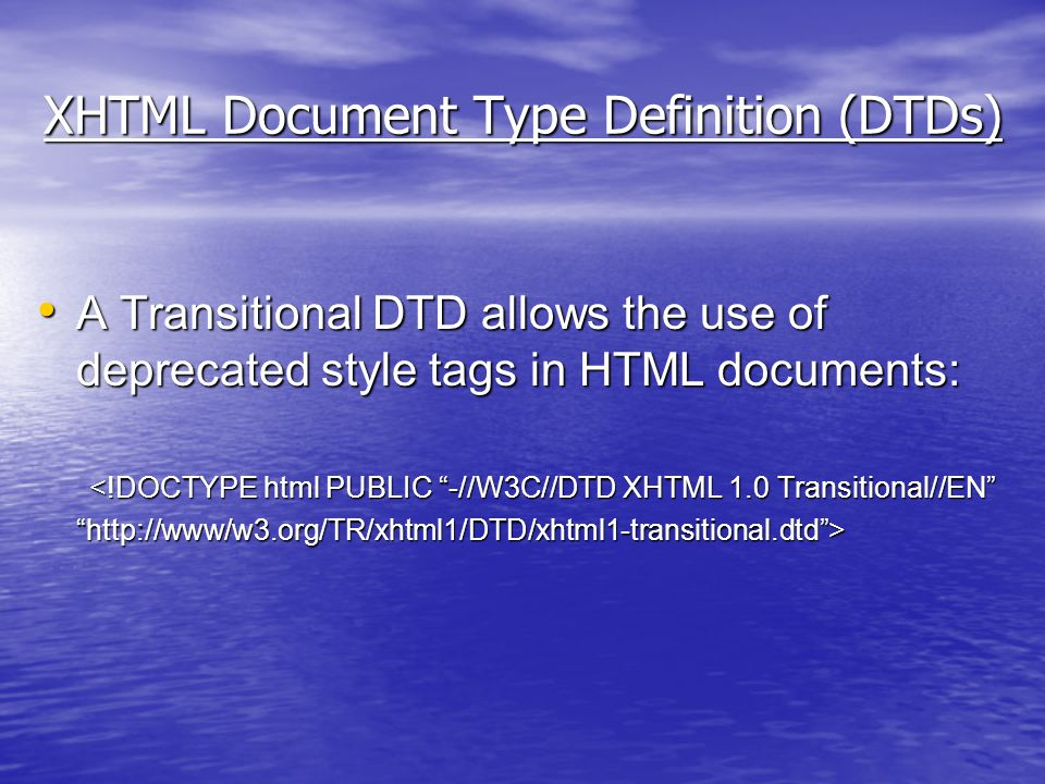 XHTML Document Type Definition (DTDs) A Transitional DTD allows the use of deprecated style tags in HTML documents: A Transitional DTD allows the use of deprecated style tags in HTML documents: <!DOCTYPE html PUBLIC -//W3C//DTD XHTML 1.0 Transitional//EN http://www/w3.org/TR/xhtml1/DTD/xhtml1-transitional.dtd >