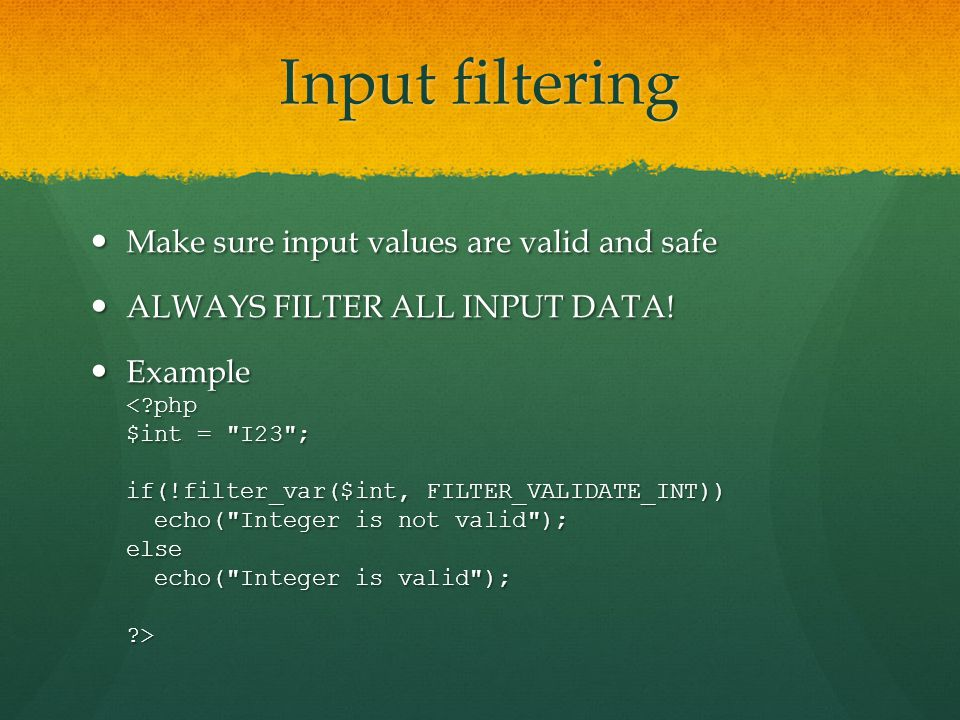 Input filtering Make sure input values are valid and safe Make sure input values are valid and safe ALWAYS FILTER ALL INPUT DATA! ALWAYS FILTER ALL IN