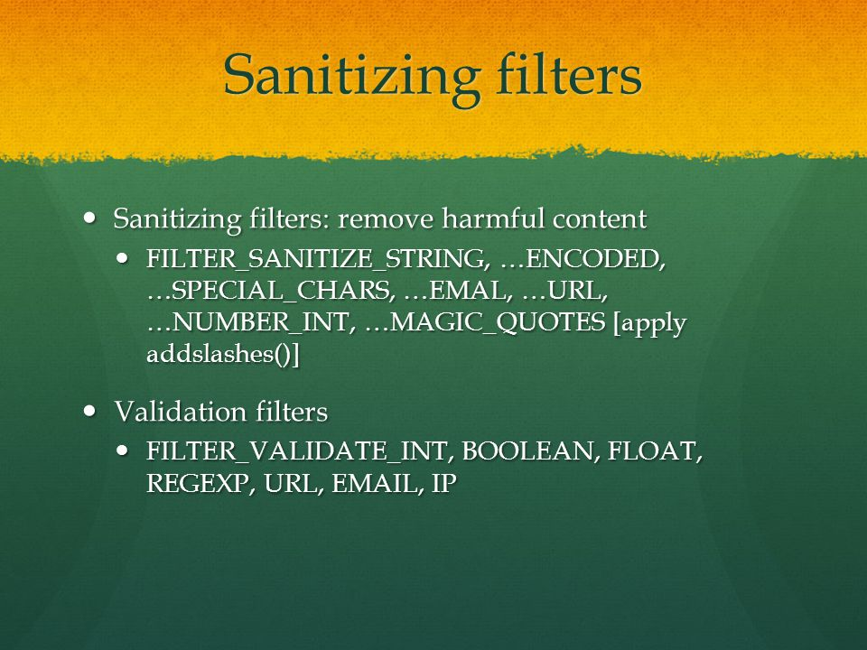 Sanitizing filters Sanitizing filters: remove harmful content Sanitizing filters: remove harmful content FILTER_SANITIZE_STRING, …ENCODED, …SPECIAL_CH