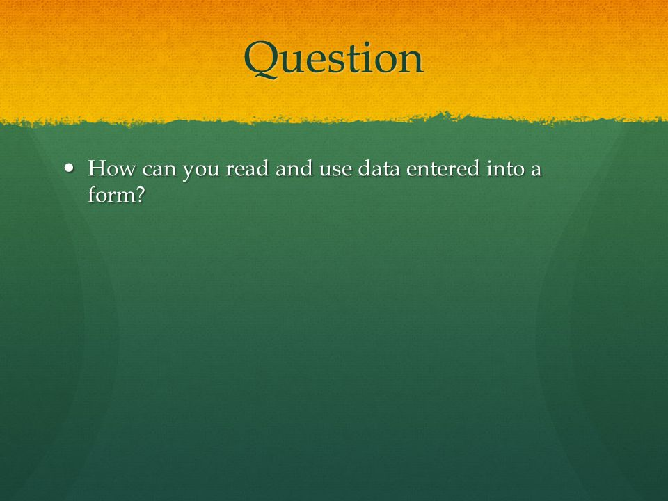 Question How can you read and use data entered into a form? How can you read and use data entered into a form?