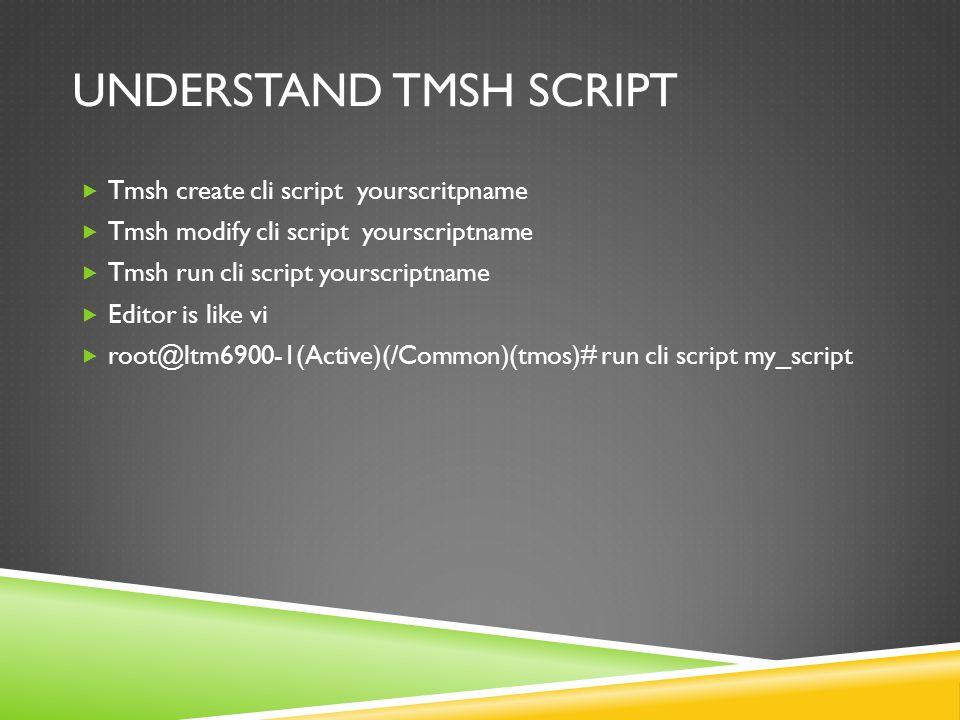 UNDERSTAND TMSH SCRIPT  Tmsh create cli script yourscritpname  Tmsh modify cli script yourscriptname  Tmsh run cli script yourscriptname  Editor is like vi  root@ltm6900-1(Active)(/Common)(tmos)# run cli script my_script