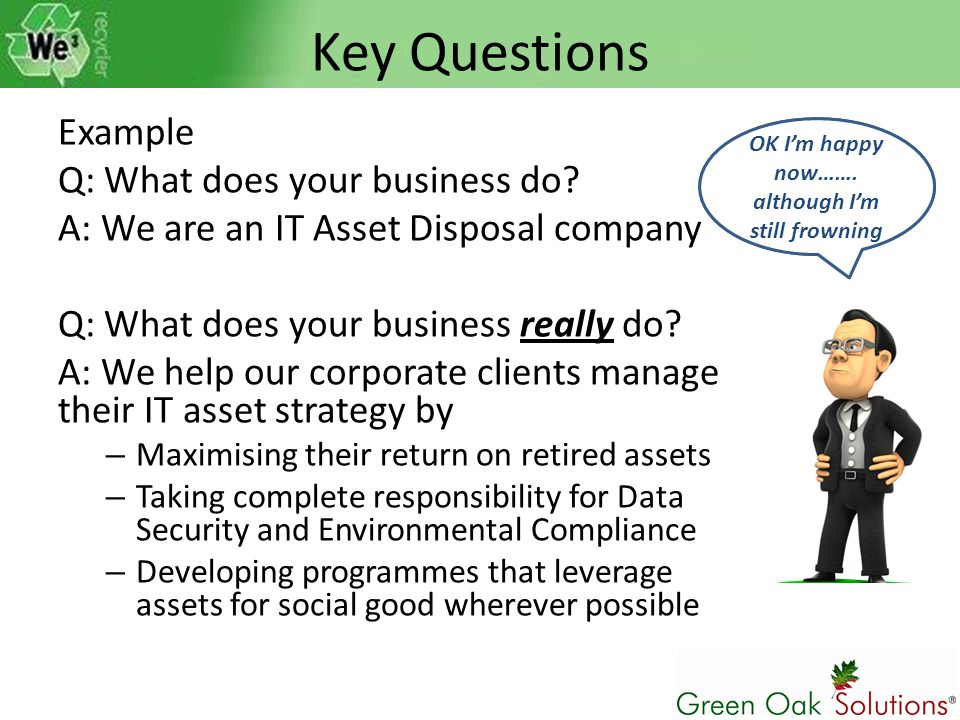 Key Questions Example Q: What does your business do? A: We are an IT Asset Disposal company Q: What does your business really do? A: We help our corpo