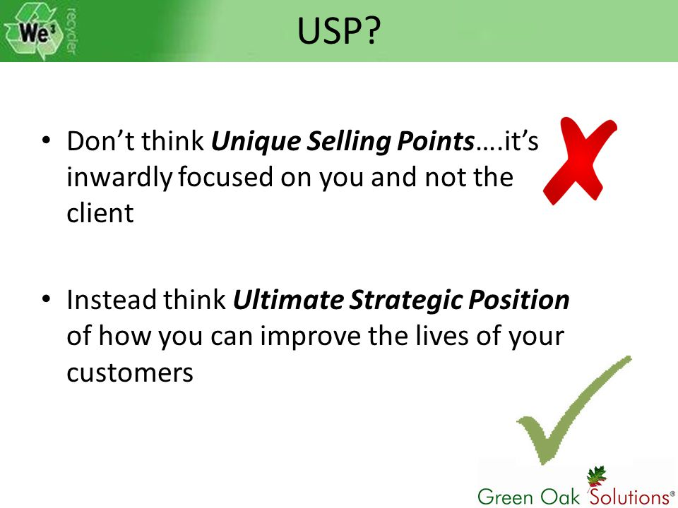 USP? Don't think Unique Selling Points….it's inwardly focused on you and not the client Instead think Ultimate Strategic Position of how you can impro
