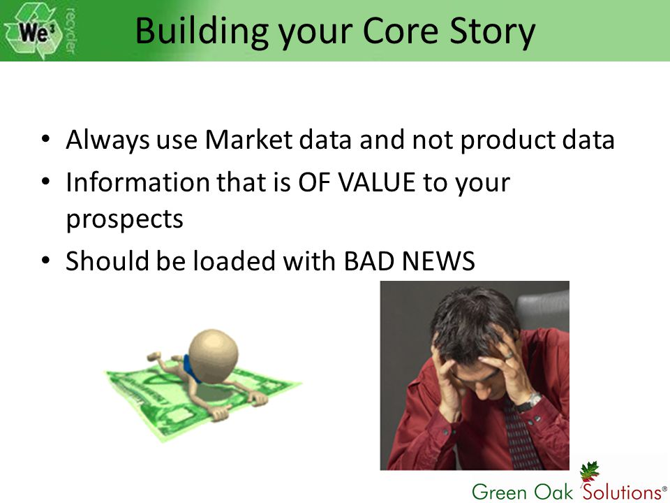 Building your Core Story Always use Market data and not product data Information that is OF VALUE to your prospects Should be loaded with BAD NEWS