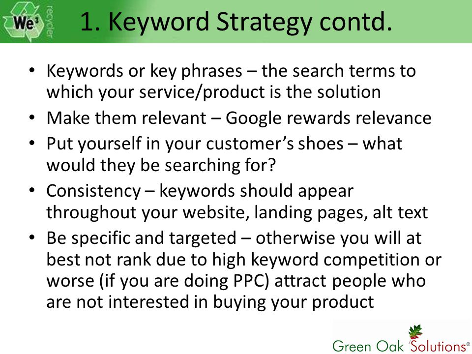 Keywords or key phrases – the search terms to which your service/product is the solution Make them relevant – Google rewards relevance Put yourself in