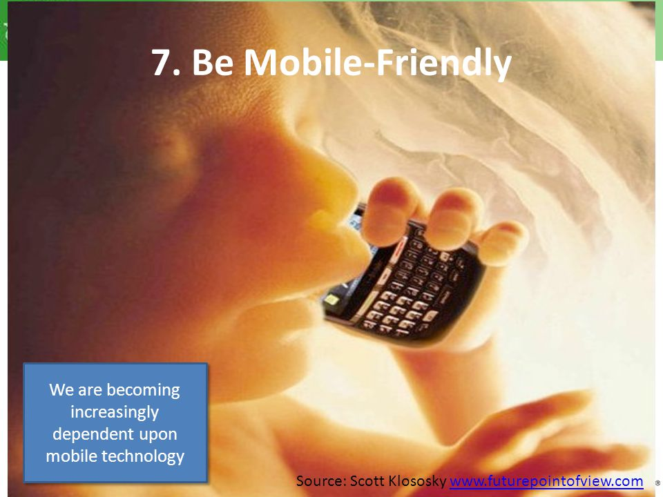 7. Be Mobile-Friendly We are becoming increasingly dependent upon mobile technology Source: Scott Klososky www.futurepointofview.comwww.futurepointofv