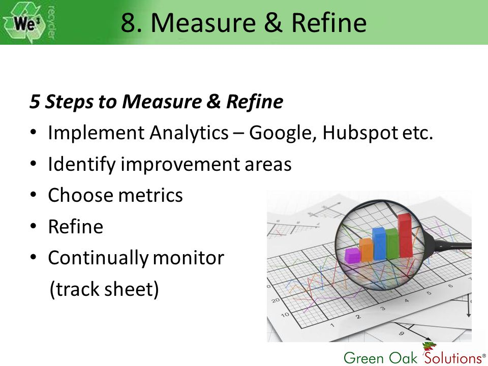 8. Measure & Refine 5 Steps to Measure & Refine Implement Analytics – Google, Hubspot etc. Identify improvement areas Choose metrics Refine Continuall