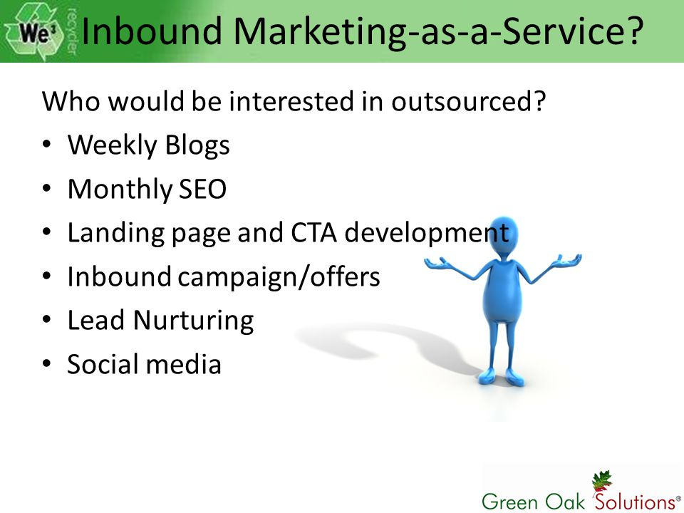 Inbound Marketing-as-a-Service? Who would be interested in outsourced? Weekly Blogs Monthly SEO Landing page and CTA development Inbound campaign/offe
