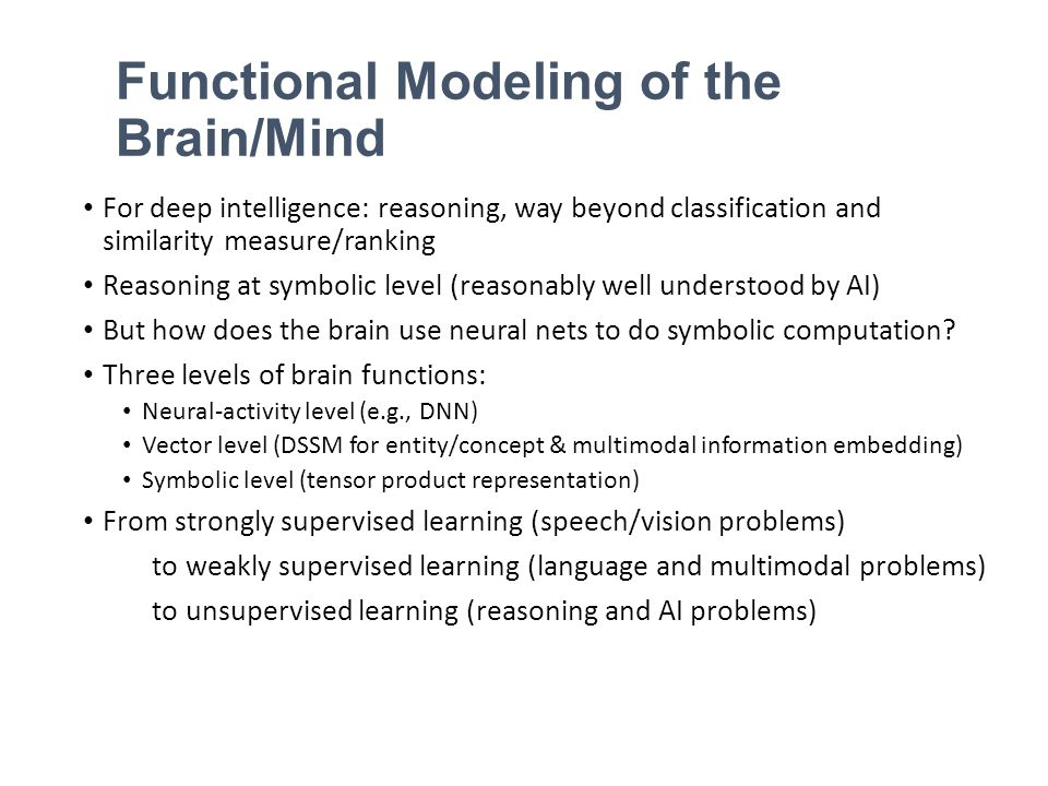 Functional Modeling of the Brain/Mind For deep intelligence: reasoning, way beyond classification and similarity measure/ranking Reasoning at symbolic