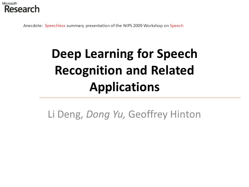 Li Deng, Dong Yu, Geoffrey Hinton Deep Learning for Speech Recognition and Related Applications Anecdote: Speechless summary presentation of the NIPS
