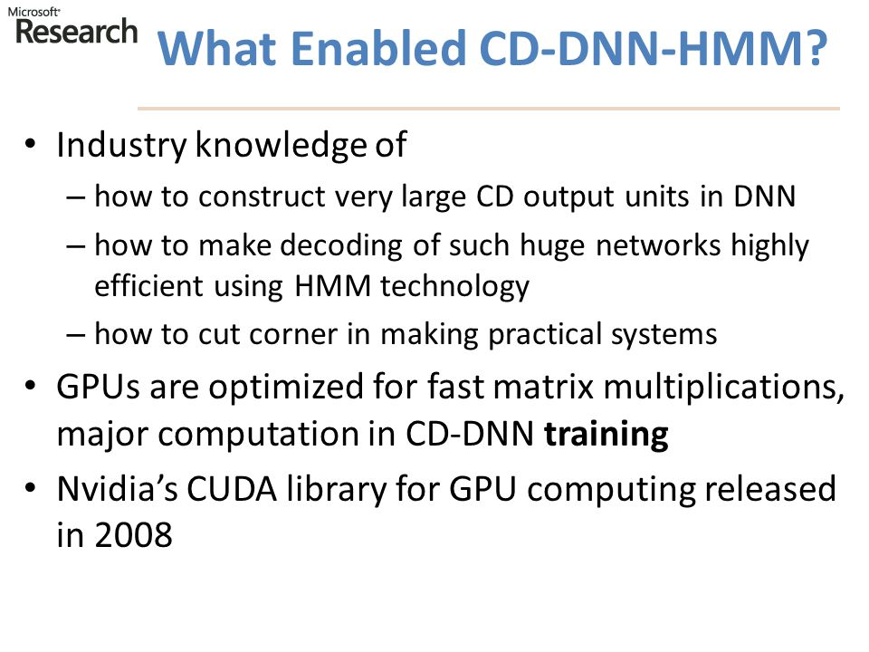 What Enabled CD-DNN-HMM? Industry knowledge of – how to construct very large CD output units in DNN – how to make decoding of such huge networks highl