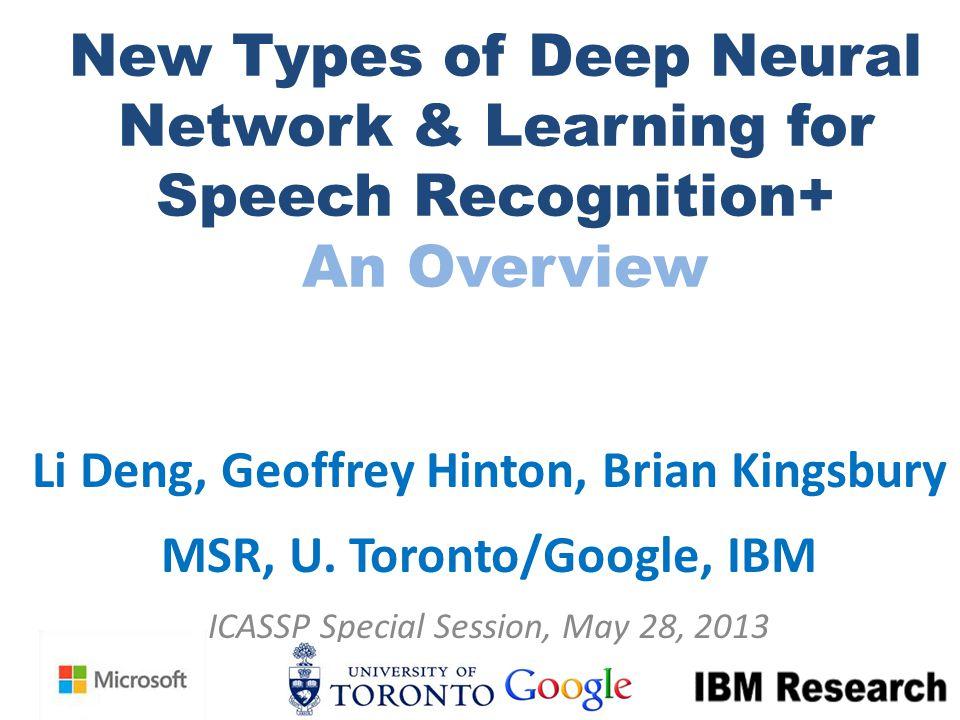 New Types of Deep Neural Network & Learning for Speech Recognition+ An Overview Li Deng, Geoffrey Hinton, Brian Kingsbury MSR, U. Toronto/Google, IBM