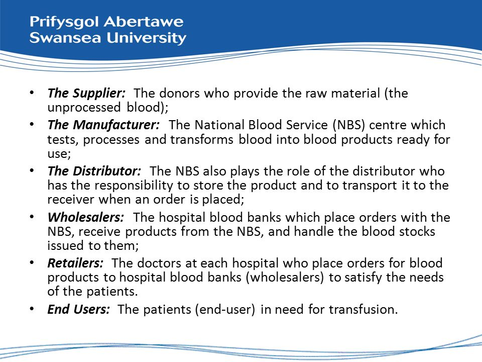 The Supplier: The donors who provide the raw material (the unprocessed blood); The Manufacturer: The National Blood Service (NBS) centre which tests, processes and transforms blood into blood products ready for use; The Distributor: The NBS also plays the role of the distributor who has the responsibility to store the product and to transport it to the receiver when an order is placed; Wholesalers: The hospital blood banks which place orders with the NBS, receive products from the NBS, and handle the blood stocks issued to them; Retailers: The doctors at each hospital who place orders for blood products to hospital blood banks (wholesalers) to satisfy the needs of the patients.