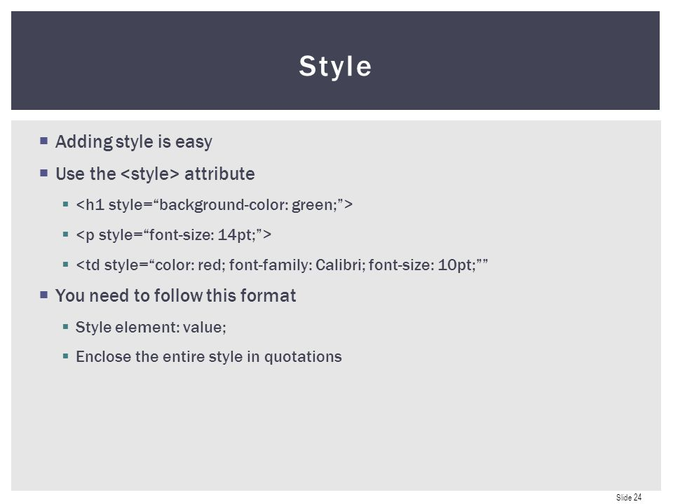 Slide 24  Adding style is easy  Use the attribute   <td style= color: red; font-family: Calibri; font-size: 10pt;  You need to follow this format  Style element: value;  Enclose the entire style in quotations Style