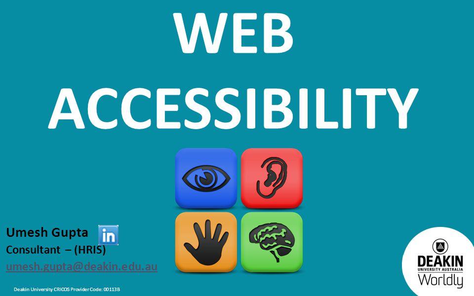 Deakin University CRICOS Provider Code: 00113B WEB ACCESSIBILITY Umesh Gupta Consultant – (HRIS) umesh.gupta@deakin.edu.au