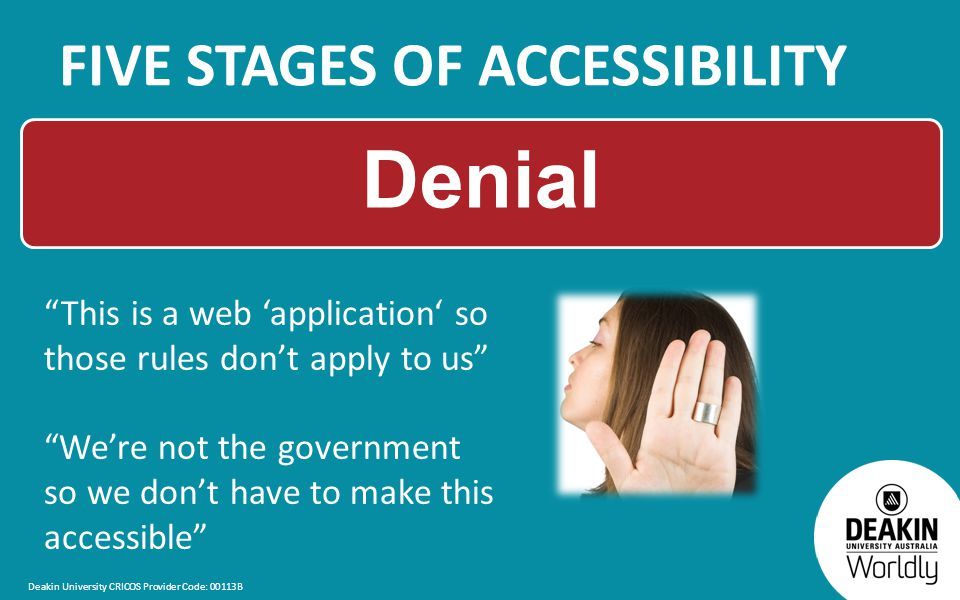 Deakin University CRICOS Provider Code: 00113B FIVE STAGES OF ACCESSIBILITY Denial This is a web 'application' so those rules don't apply to us We're not the government so we don't have to make this accessible