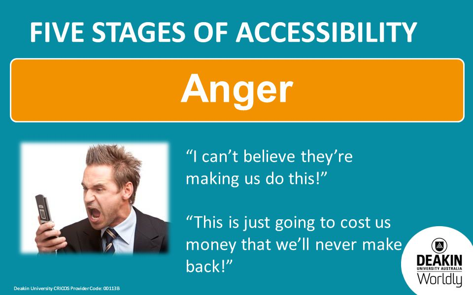 Deakin University CRICOS Provider Code: 00113B FIVE STAGES OF ACCESSIBILITY Anger I can't believe they're making us do this! This is just going to cost us money that we'll never make back!