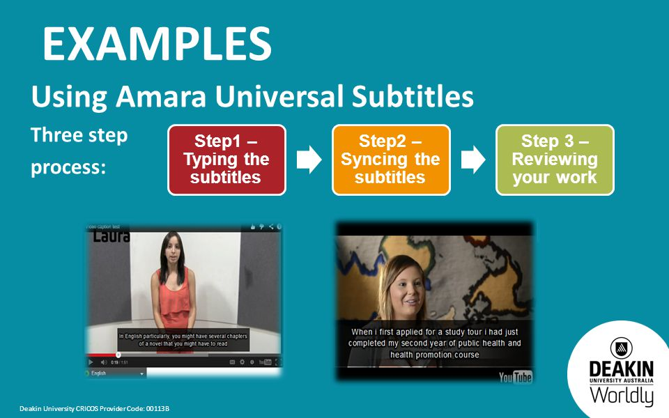 Deakin University CRICOS Provider Code: 00113B EXAMPLES Using Amara Universal Subtitles Three step process: Step1 – Typing the subtitles Step2 – Syncing the subtitles Step 3 – Reviewing your work