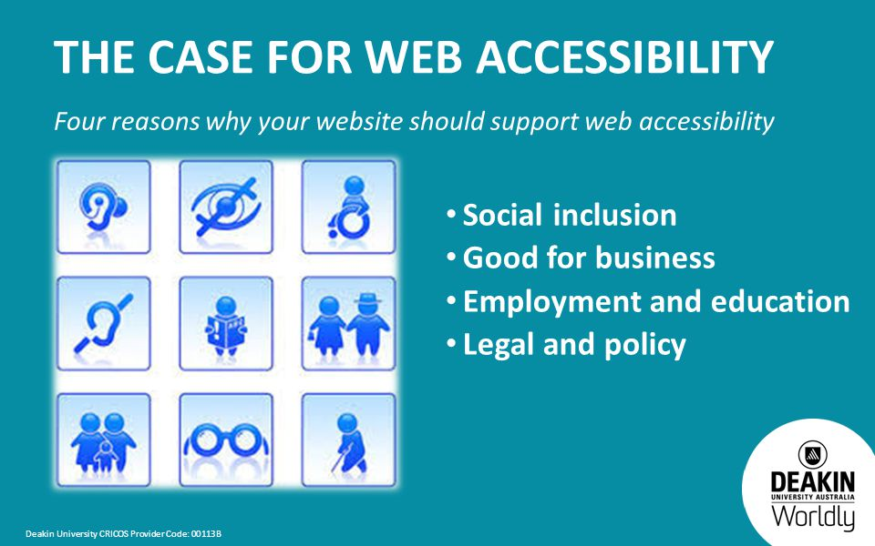 Deakin University CRICOS Provider Code: 00113B THE CASE FOR WEB ACCESSIBILITY Four reasons why your website should support web accessibility Social inclusion Good for business Employment and education Legal and policy