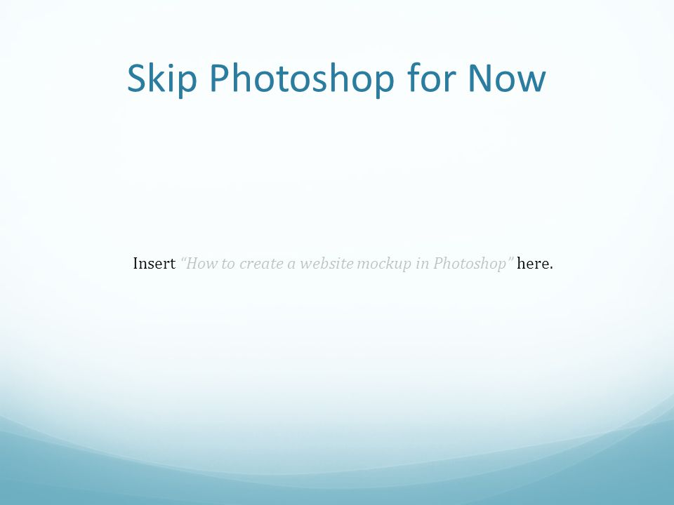 Skip Photoshop for Now Insert How to create a website mockup in Photoshop here.
