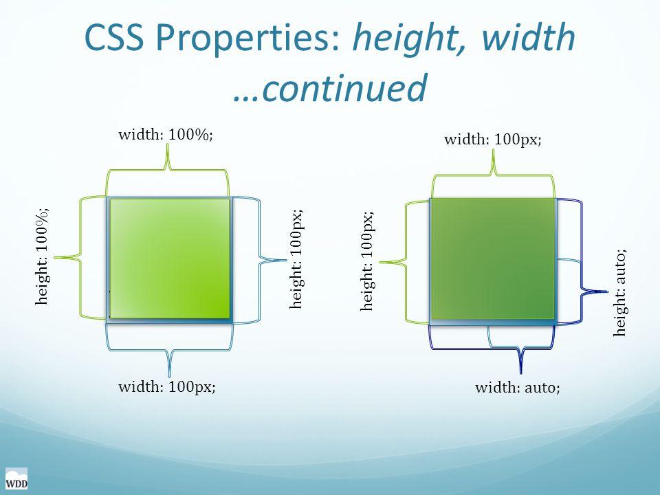 height: 100px; width: 100px; CSS Properties: height, width …continued height: 100px; width: 100px; height: 100%; width: 100%; height: 100%; height: auto; width: auto; width: 100px; height: 100px;