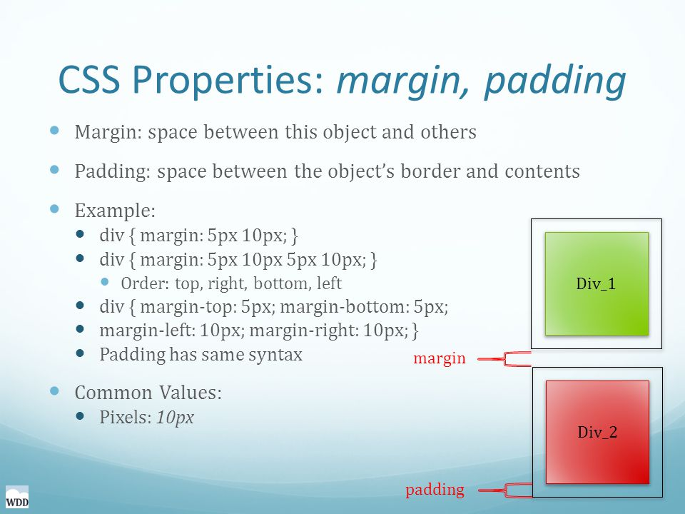 CSS Properties: margin, padding Margin: space between this object and others Padding: space between the object's border and contents Example: div { margin: 5px 10px; } div { margin: 5px 10px 5px 10px; } Order: top, right, bottom, left div { margin-top: 5px; margin-bottom: 5px; margin-left: 10px; margin-right: 10px; } Padding has same syntax Common Values: Pixels: 10px Div_1 Div_2 margin padding