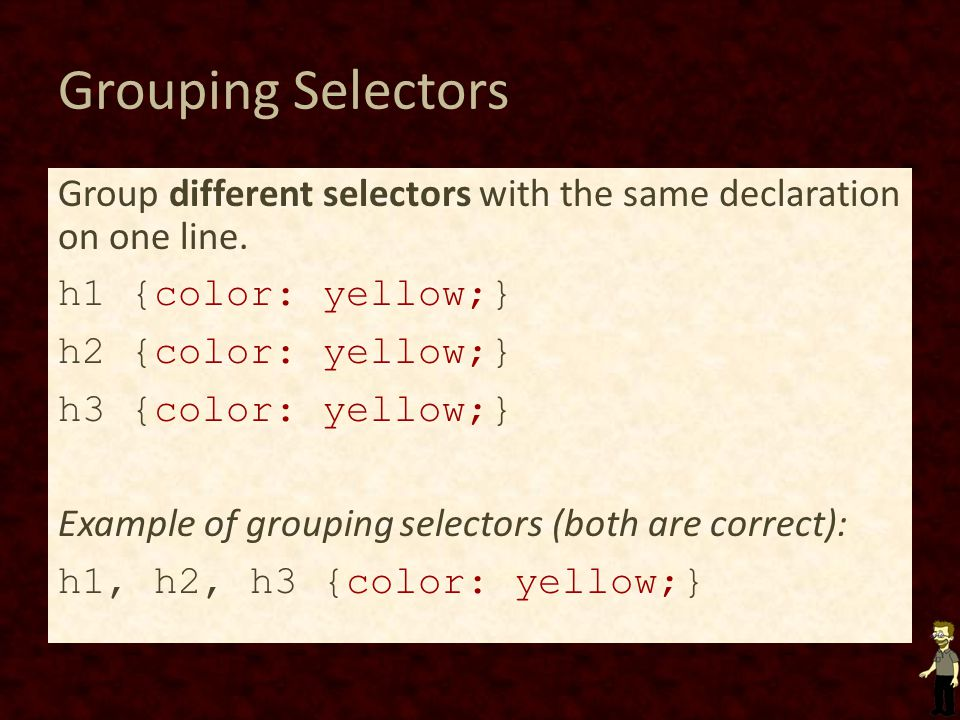 Grouping Selectors Group different selectors with the same declaration on one line.