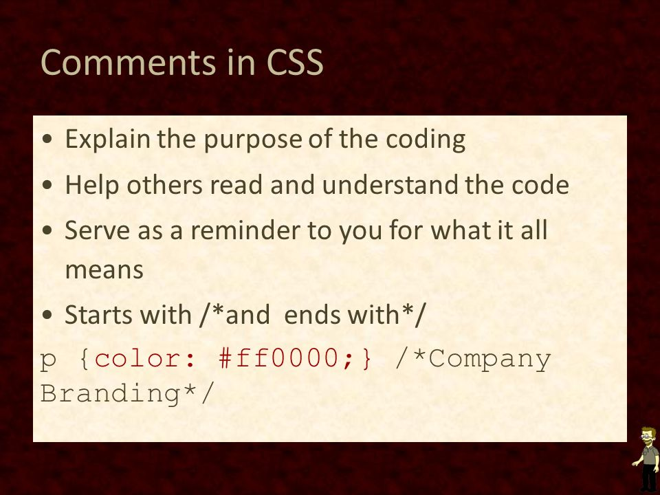 Comments in CSS Explain the purpose of the coding Help others read and understand the code Serve as a reminder to you for what it all means Starts with /*and ends with*/ p {color: #ff0000;} /*Company Branding*/