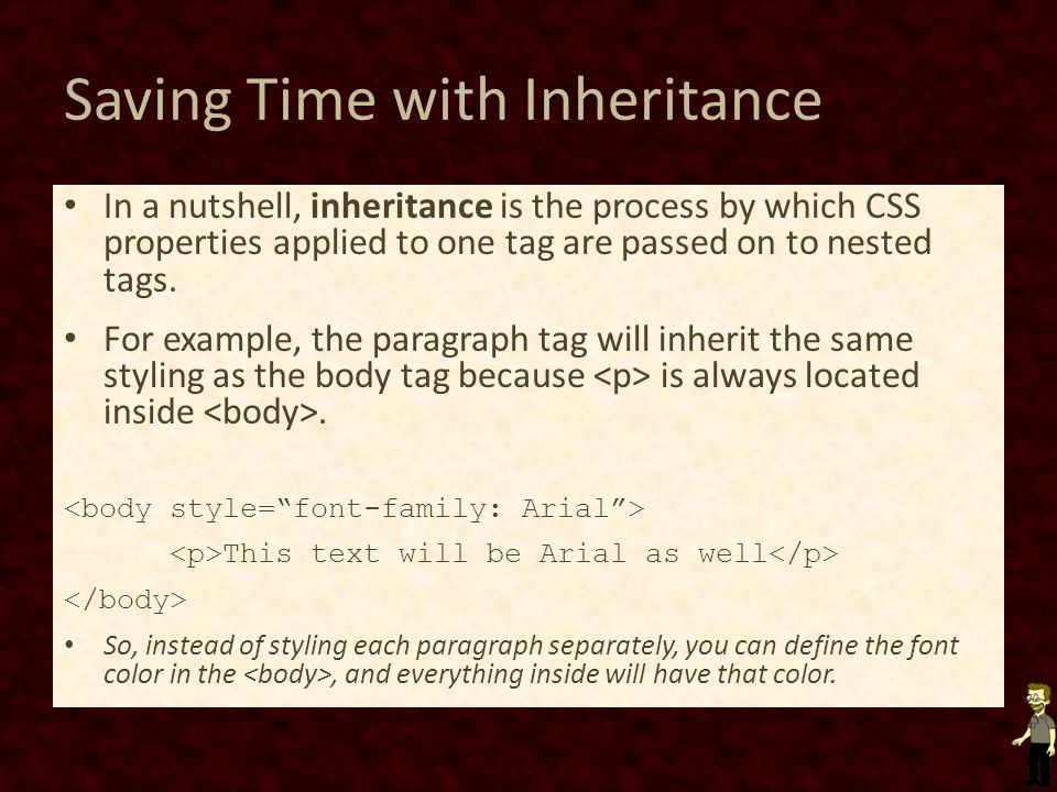 Saving Time with Inheritance In a nutshell, inheritance is the process by which CSS properties applied to one tag are passed on to nested tags.