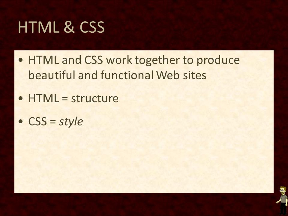 HTML & CSS HTML and CSS work together to produce beautiful and functional Web sites HTML = structure CSS = style