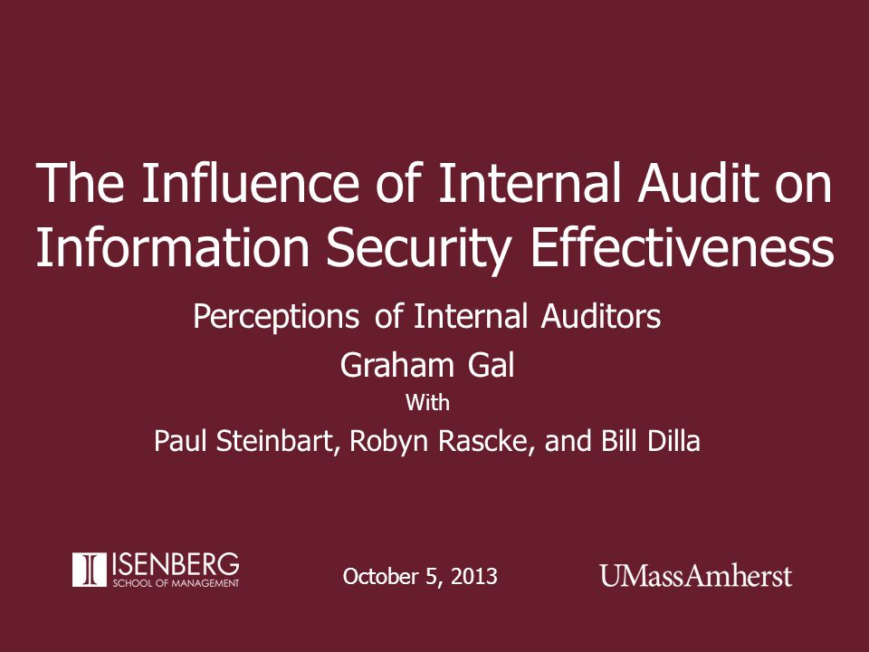 The Influence of Internal Audit on Information Security Effectiveness October 5, 2013 Perceptions of Internal Auditors Graham Gal With Paul Steinbart,