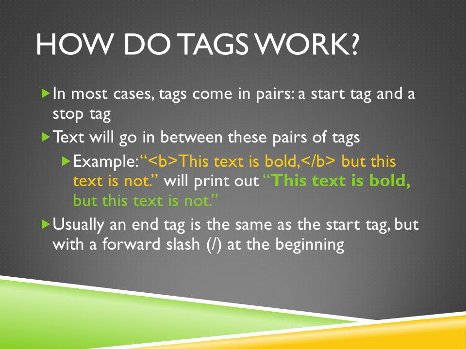 "HOW DO TAGS WORK?  In most cases, tags come in pairs: a start tag and a stop tag  Text will go in between these pairs of tags  Example: "" This text"